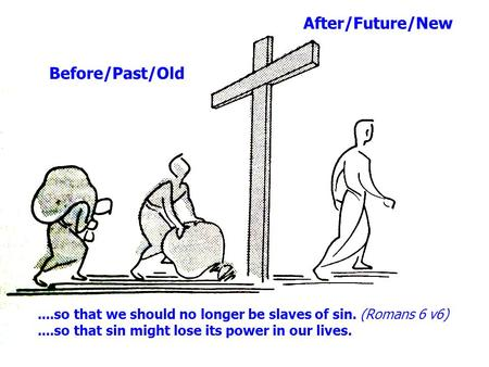 Before/Past/Old After/Future/New....so that we should no longer be slaves of sin. (Romans 6 v6)....so that sin might lose its power in our lives.