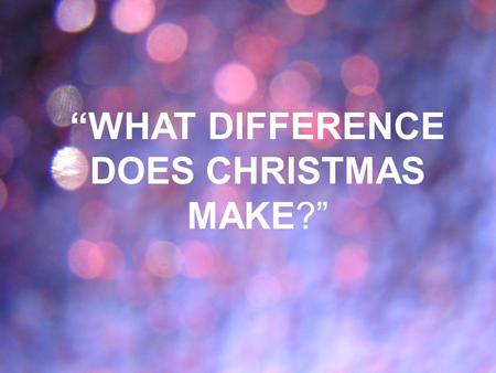 """WHAT DIFFERENCE DOES CHRISTMAS MAKE?"". John 3:16 (LB) For God loved the world so much that He gave His only Son..."