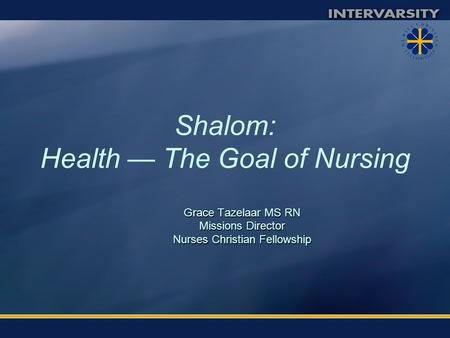 Shalom: Health — The Goal of Nursing Grace Tazelaar MS RN Missions Director Nurses Christian Fellowship.