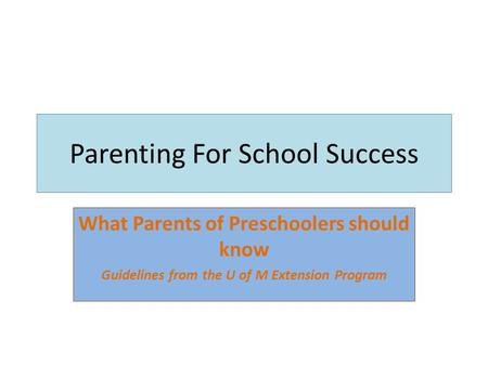 Parenting For School Success What Parents of Preschoolers should know Guidelines from the U of M Extension Program.