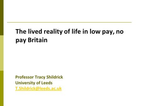 The lived reality of life in low pay, no pay Britain Professor Tracy Shildrick University of Leeds