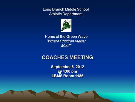 COACHES MEETING September 6, 4:00 pm LBMS Room 1186 Long Branch Middle School Athletic Department Home of the Green Wave Where Children Matter.