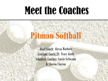 Meet the Coaches Pitman Softball Head Coach: Alyssa Worbetz Assistant Coach/JV: Tracy Keith Volunteer Coaches: Carrie Schwank & Sharon Clayton.