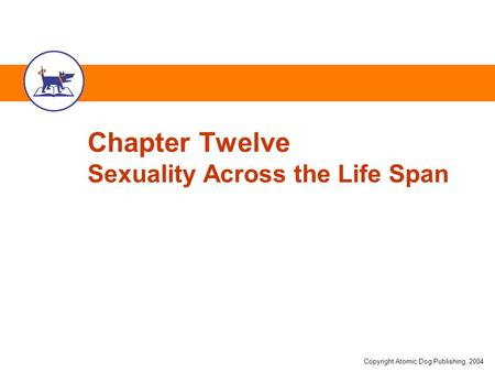 Copyright Atomic Dog Publishing, 2004 Chapter Twelve Sexuality Across the Life Span.
