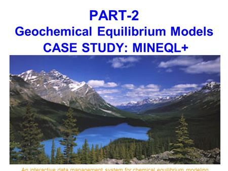 PART-2 Geochemical Equilibrium Models CASE STUDY: MINEQL+ An interactive data management system for chemical equilibrium modeling.