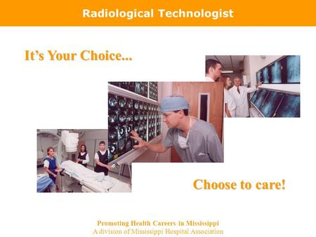 Radiological Technologist It's Your Choice... Choose to care! Promoting Health Careers in Mississippi A division of Mississippi Hospital Association.