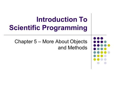 Introduction To Scientific Programming Chapter 5 – More About Objects and Methods.