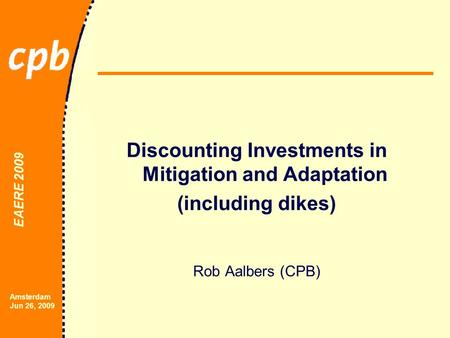 EAERE 2009 Amsterdam Jun 26, 2009 Discounting Investments in Mitigation and Adaptation (including dikes) Rob Aalbers (CPB)