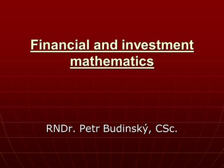 Financial and investment mathematics RNDr. Petr Budinský, CSc.