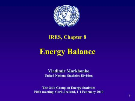 1 IRES, Chapter 8 Energy Balance Vladimir Markhonko United Nations Statistics Division The Oslo Group on Energy Statistics Fifth meeting, Cork, Ireland,