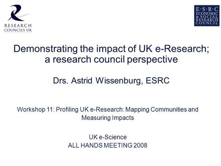 Demonstrating the impact of UK e-Research; a research council perspective Drs. Astrid Wissenburg, ESRC Workshop 11: Profiling UK e-Research: Mapping Communities.