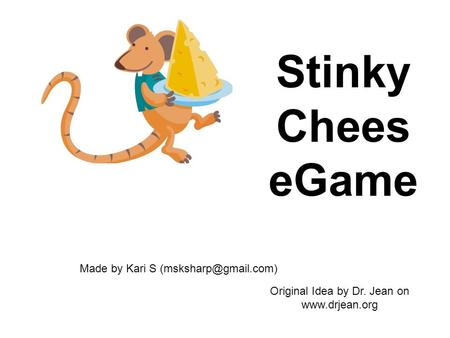 Stinky Chees eGame Made by Kari S Original Idea by Dr. Jean on