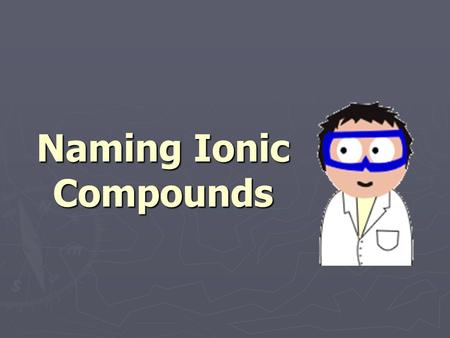 Naming Ionic Compounds. Ionic compounds ► Compounds are created by a combination of charged ions. ► Generally they contain a metal bonded to a nonmetal.