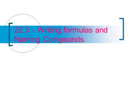 22.3 – Writing formulas and Naming Compounds. Binary Ionic Compounds A binary compound is a compound composed of two elements To write a chemical formula.