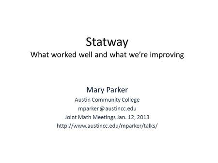 Statway What worked well and what we're improving Mary Parker Austin Community College austincc.edu Joint Math Meetings Jan. 12, 2013