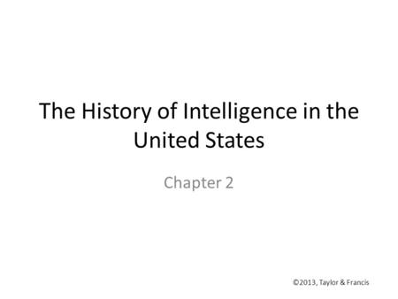The History of Intelligence in the United States Chapter 2 ©2013, Taylor & Francis.