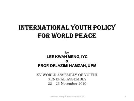 INTERNATIONAL YOUTH POLICY FOR WORLD PEACE by LEE KWAN MENG, IYC & PROF. DR. AZIMI HAMZAH, UPM XV WORLD ASSEMBLY OF YOUTH GENERAL ASSEMBLY 22 – 26 November.