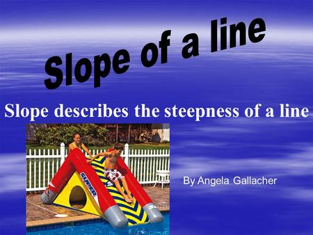 Slope describes the steepness of a line By Angela Gallacher.