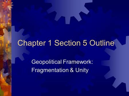 Chapter 1 Section 5 Outline Geopolitical Framework: Fragmentation & Unity.