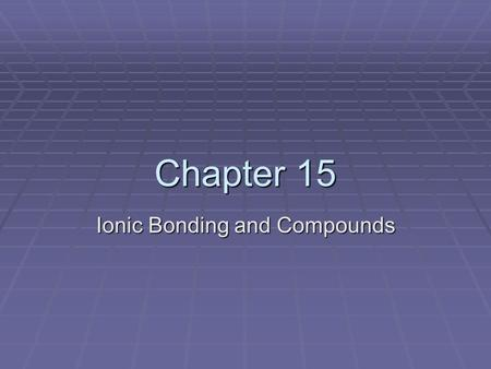 Chapter 15 Ionic Bonding and Compounds.  The properties and chemical reactivity of all compounds is based on how they are bonded together.  In this.