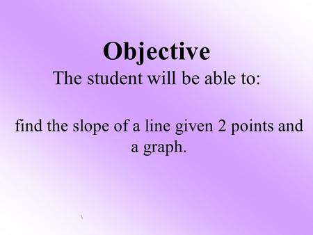 Objective The student will be able to: find the slope of a line given 2 points and a graph. \