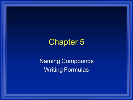 Chapter 5 Naming Compounds Writing Formulas. Systematic Naming l There are too many compounds to remember the names of them all. l Compound is made of.