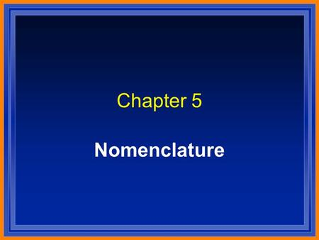 Chapter 5 Nomenclature. Systematic Naming l There are too many compounds to remember the names of them all. l Compound is made of two or more elements.