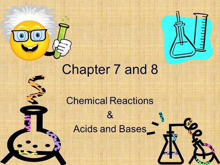 1 Chapter 7 and 8 Chemical Reactions & Acids and Bases.