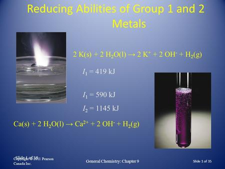 Slide 1 of 35 Reducing Abilities of Group 1 and 2 Metals Copyright © 2011 Pearson Canada Inc. Slide 1 of 35 General Chemistry: Chapter 9 2 K(s) + 2 H 2.