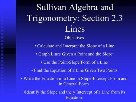 Sullivan Algebra and Trigonometry: Section 2.3 Lines Objectives Calculate and Interpret the Slope of a Line Graph Lines Given a Point and the Slope Use.