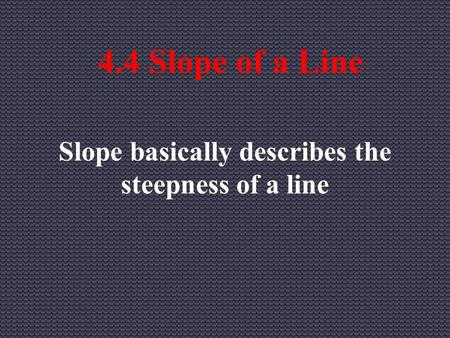 4.4 Slope of a Line Slope basically describes the steepness of a line.