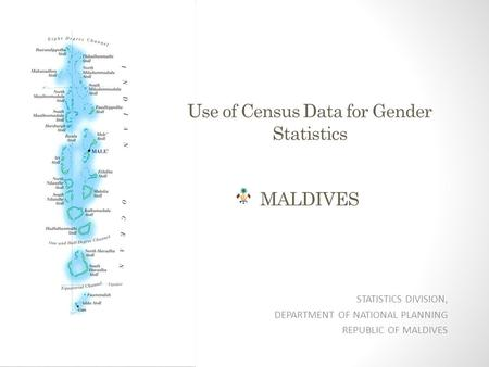 Use of Census Data for Gender Statistics MALDIVES STATISTICS DIVISION, DEPARTMENT OF NATIONAL PLANNING REPUBLIC OF MALDIVES.
