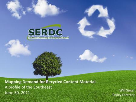 Mapping Demand for Recycled Content Material A profile of the Southeast June 30, 2011 Will Sagar Policy Director.