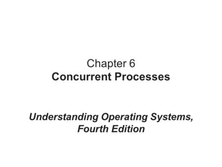 Chapter 6 Concurrent Processes Understanding Operating Systems, Fourth Edition.