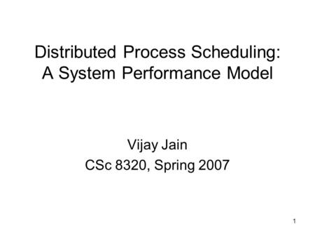 1 Distributed Process Scheduling: A System Performance Model Vijay Jain CSc 8320, Spring 2007.
