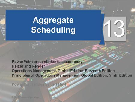 13 - 1© 2014 Pearson Education Aggregate Scheduling PowerPoint presentation to accompany Heizer and Render Operations Management, Global Edition, Eleventh.