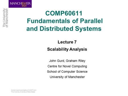 Combining the strengths of UMIST and The Victoria University of Manchester COMP60611 Fundamentals of Parallel and Distributed Systems Lecture 7 Scalability.