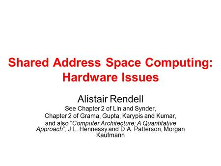 Shared Address Space Computing: Hardware Issues Alistair Rendell See Chapter 2 of Lin and Synder, Chapter 2 of Grama, Gupta, Karypis and Kumar, and also.