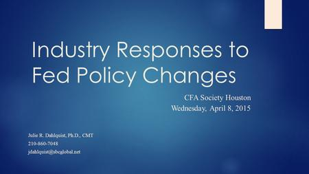 Industry Responses to Fed Policy Changes CFA Society Houston Wednesday, April 8, 2015 Julie R. Dahlquist, Ph.D., CMT 210-860-7048