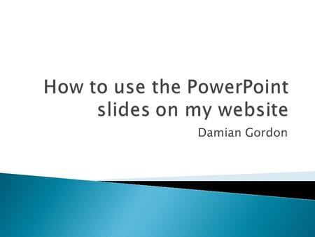 Damian Gordon.  The PowerPoint files on my website are for me, to help me present in a clear way the necessary information you need to know.  They help.