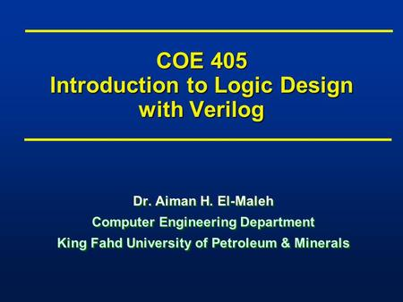 COE 405 Introduction to Logic Design with Verilog Dr. Aiman H. El-Maleh Computer Engineering Department King Fahd University of Petroleum & Minerals Dr.