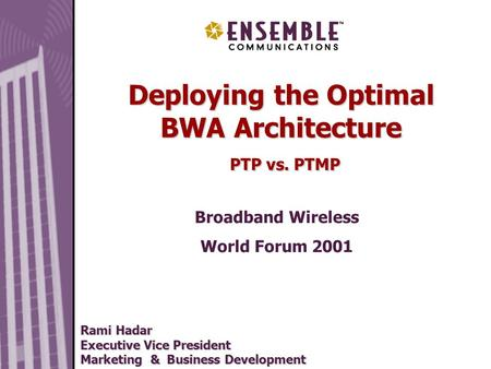May 2000 Deploying the Optimal BWA Architecture PTP vs. PTMP Broadband Wireless World Forum 2001 Rami Hadar Executive Vice President Marketing & Business.