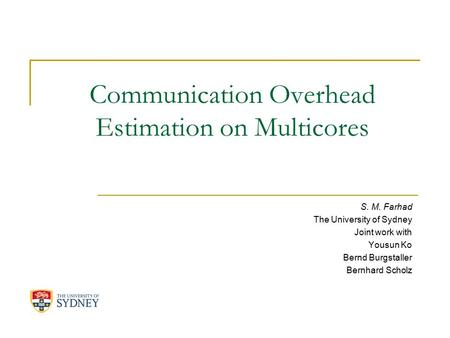 Communication Overhead Estimation on Multicores S. M. Farhad The University of Sydney Joint work with Yousun Ko Bernd Burgstaller Bernhard Scholz.