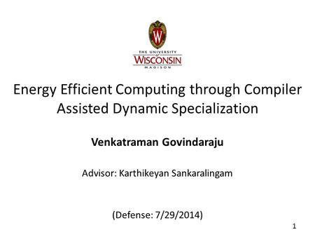 Energy Efficient Computing through Compiler Assisted Dynamic Specialization Venkatraman Govindaraju Advisor: Karthikeyan Sankaralingam (Defense: 7/29/2014)