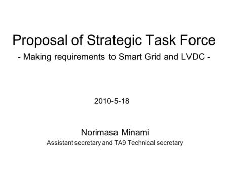Proposal of Strategic Task Force - Making requirements to Smart Grid and LVDC - Norimasa Minami Assistant secretary and TA9 Technical secretary 2010-5-18.