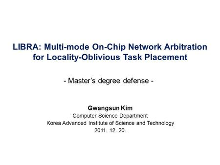 LIBRA: Multi-mode On-Chip Network Arbitration for Locality-Oblivious Task Placement Gwangsun Kim Computer Science Department Korea Advanced Institute of.