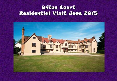 Ufton Court Residential Visit June 2015. Facilities 7 dormitory bedrooms 7 dormitory bedrooms 3 staff bedrooms 3 staff bedrooms Separate dining room.