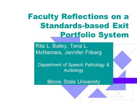 Faculty Reflections on a Standards-based Exit Portfolio System Rita L. Bailey, Tena L. McNamara, Jennifer Friberg Department of Speech Pathology & Audiology.