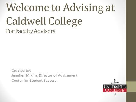 Welcome to Advising at Caldwell College For Faculty Advisors Created by: Jennifer M Kim, Director of Advisement Center for Student Success.