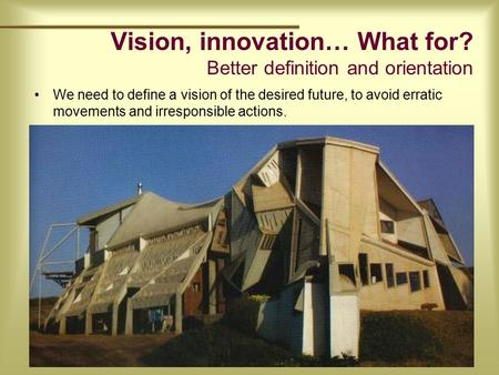 Vision, innovation… What for? Better definition and orientation We need to define a vision of the desired future, to avoid erratic movements and irresponsible.